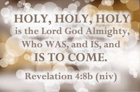 Holy, holy, holy is the Lord God Almighty, Who WAS and Is and IS TO COME. Revelation 4:8b(niv)